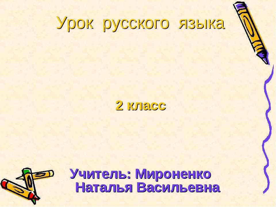 Урок русского языка 2 класс Учитель: Мироненко Наталья Васильевна