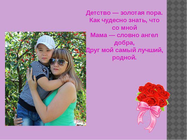 Детство — золотая пора. Как чудесно знать, что со мной Мама — словно ангел д...