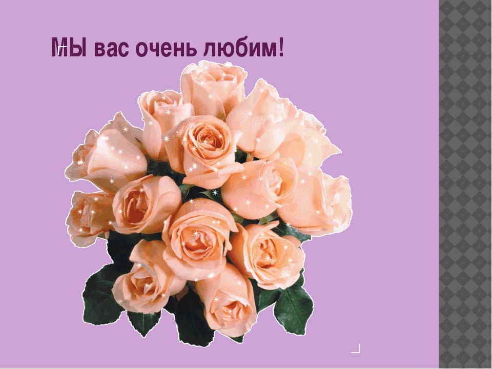 МЫ вас очень любим!