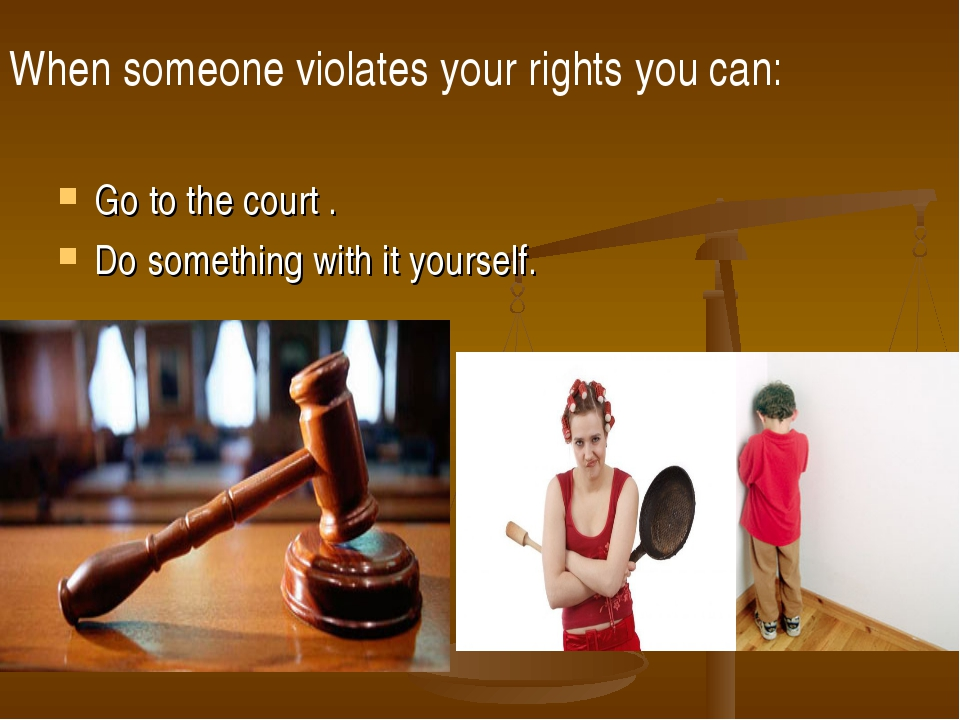 When someone violates your rights you can: Go to the court . Do something wit...