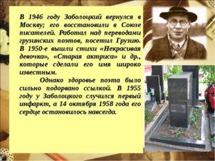 В 1946 году Заболоцкий вернулся в Москву; его восстановили в Союзе писателей