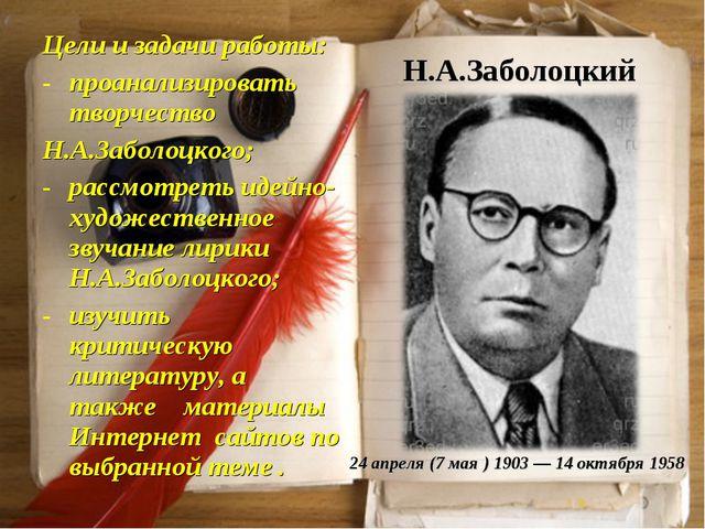 Н.А.Заболоцкий Цели и задачи работы: проанализировать творчество Н.А.Заболоцк...