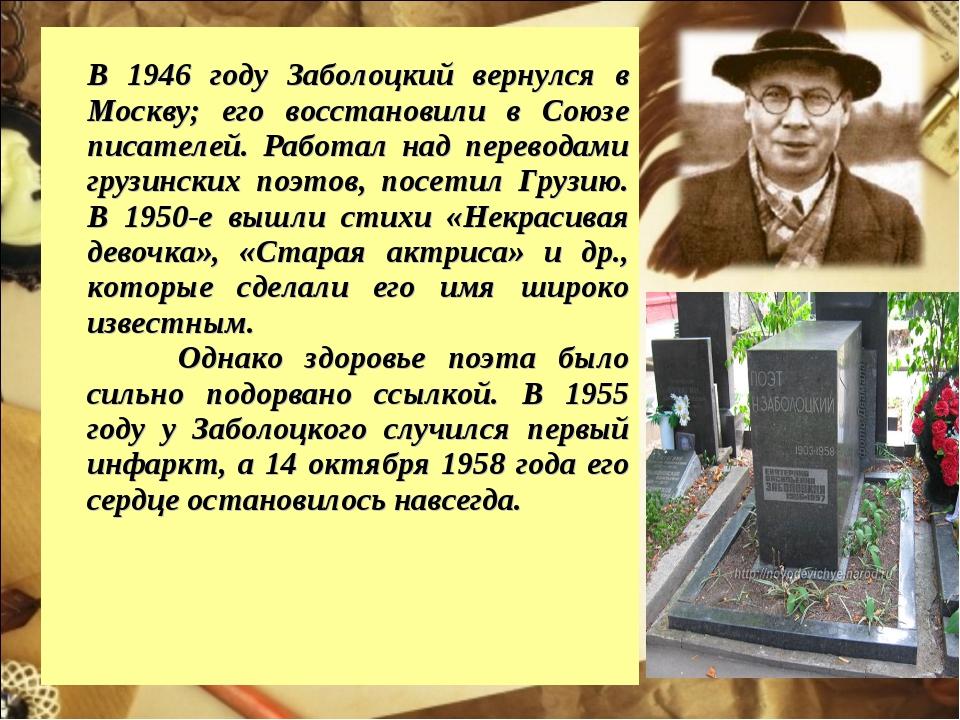 В 1946 году Заболоцкий вернулся в Москву; его восстановили в Союзе писателей...