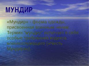 """МУНДИР «Мундир» - форма одежды, присвоенная военным чинам. Термин """"мундир"""" вк"""
