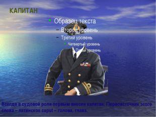 КАПИТАН Всегда в судовой роли первым внесен капитан. Первоисточник этого слов