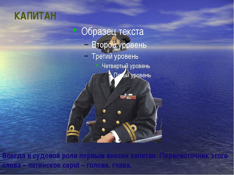 КАПИТАН Всегда в судовой роли первым внесен капитан. Первоисточник этого слов...