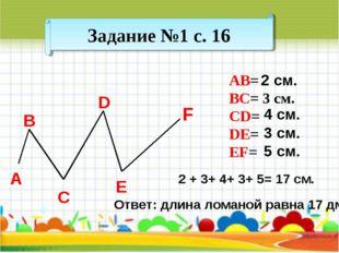 Задание №1 с. 16 АВ= BC= 3 см. CD= DE= EF= А B C D E F 2 + 3+ 4+ 3+ 5= 17 см.