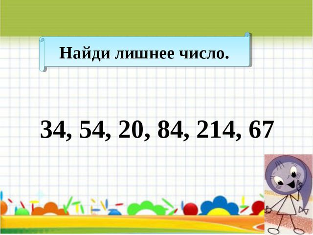 Найди лишнее число. 34, 54, 20, 84, 214, 67