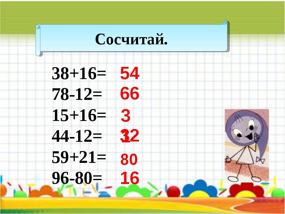 Сосчитай. 38+16= 78-12= 15+16= 44-12= 59+21= 96-80= 54 66 31 32 80 16