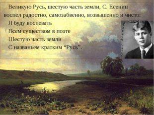 Великую Русь, шестую часть земли, С. Есенин воспел радостно, самозабвенно, в