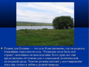 Родина для Есенина — это село Константиново, где он родился, ближайшие окрест