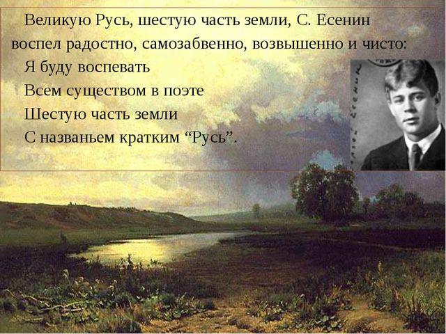 Великую Русь, шестую часть земли, С. Есенин воспел радостно, самозабвенно, в...