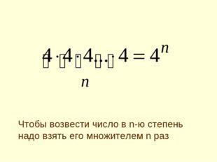 Чтобы возвести число в n-ю степень надо взять его множителем n раз