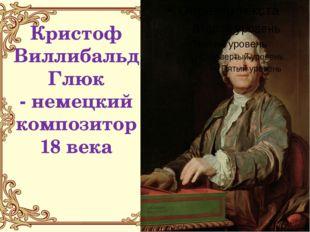 Кристоф Виллибальд Глюк - немецкий композитор 18 века