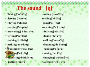 The sound [ŋ] Taking ['teɪkɪŋ]   smiling ['smaɪlɪŋ]  having ['hævɪŋ] reading[