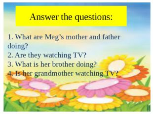 Answer the questions: 1. What are Meg's mother and father doing? 2. Are they