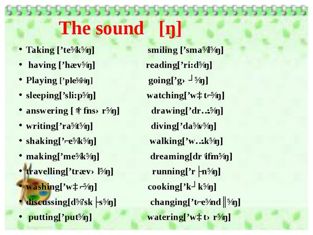 The sound [ŋ] Taking ['teɪkɪŋ]   smiling ['smaɪlɪŋ]  having ['hævɪŋ] reading[...