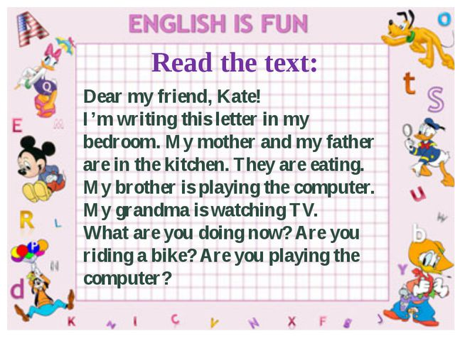 Read the text: Dear my friend, Kate! I'm writing this letter in my bedroom. M...