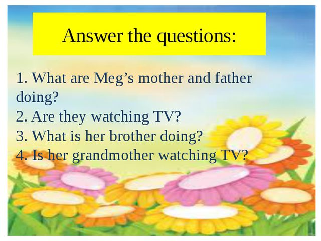 Answer the questions: 1. What are Meg's mother and father doing? 2. Are they...
