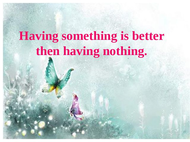 Having something is better then having nothing.