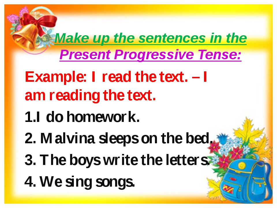 Make up the sentences in the Present Progressive Tense: Example: I read the t...