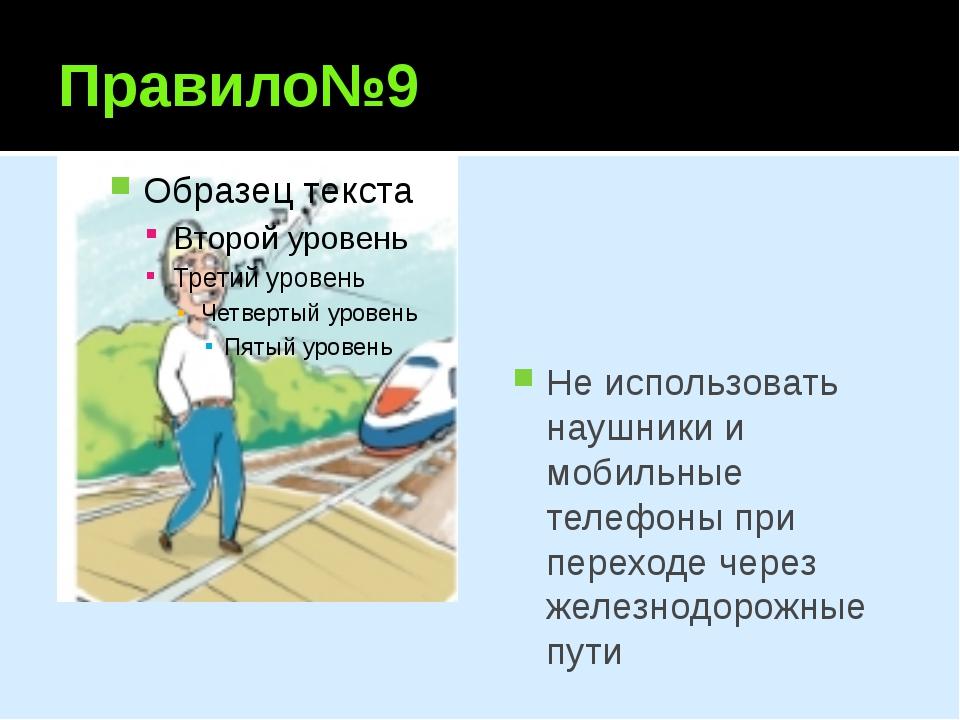 Правило№9 He использовать наушники и мобильные телефоны при переходе через же...