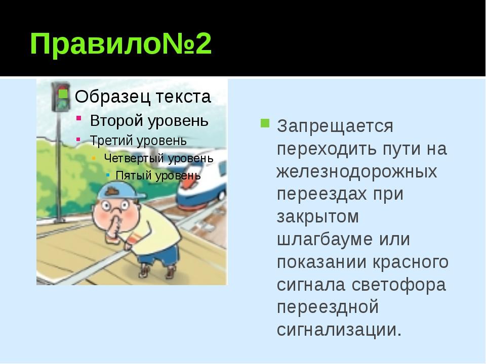 Правило№2 Запрещается переходить пути на железнодорожных переездах при закрыт...