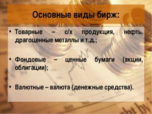 Основные виды бирж: Товарные – с/х продукция, нефть, драгоценные металлы и т.