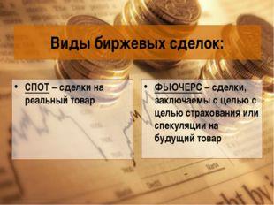 Виды биржевых сделок: СПОТ – сделки на реальный товар ФЬЮЧЕРС – сделки, заклю