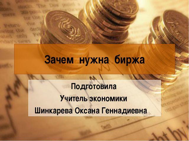 Зачем нужна биржа Подготовила Учитель экономики Шинкарева Оксана Геннадиевна
