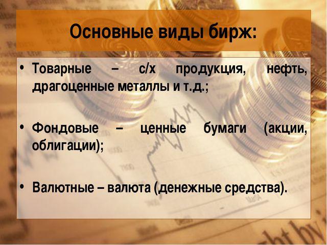 Основные виды бирж: Товарные – с/х продукция, нефть, драгоценные металлы и т....