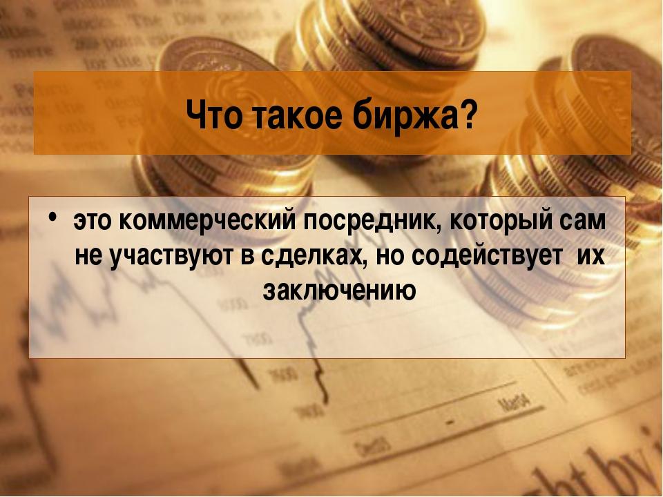 Что такое биржа? это коммерческий посредник, который сам не участвуют в сделк...