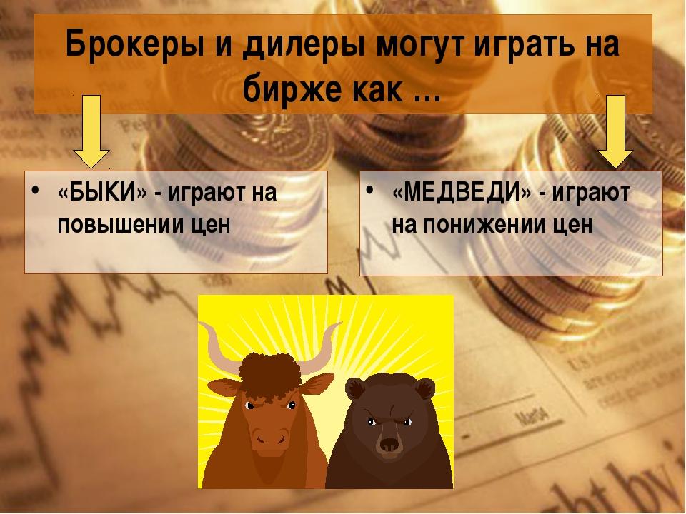 Брокеры и дилеры могут играть на бирже как … «БЫКИ» - играют на повышении цен...