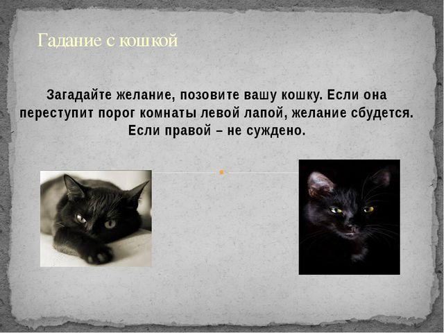 Загадайте желание, позовите вашу кошку. Если она переступит порог комнаты лев...