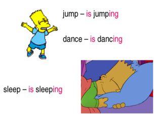 sleep – is sleeping jump – is jumping dance – is dancing