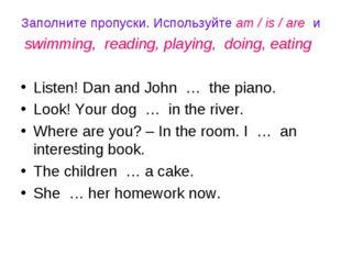 Заполните пропуски. Используйте am / is / are и swimming, reading, playing, d