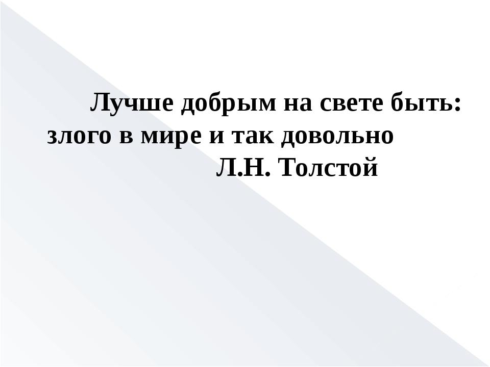 Лучше добрым на свете быть: злого в мире и так довольно Л.Н. Толстой