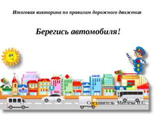 Итоговая викторина по правилам дорожного движения Берегись автомобиля! Состав