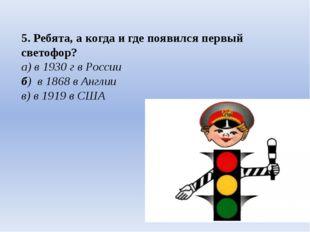 5. Ребята, а когда и где появился первый светофор? а) в 1930 г в России б) в