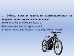 1. -Ребята, а вы не знаете, по каким причинам на штрафстоянке оказался велос