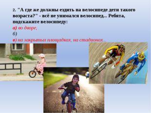 """2. """"А где же должны ездить на велосипеде дети такого возраста?"""" - всё не уним"""