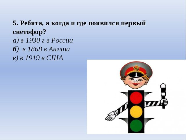 5. Ребята, а когда и где появился первый светофор? а) в 1930 г в России б) в...