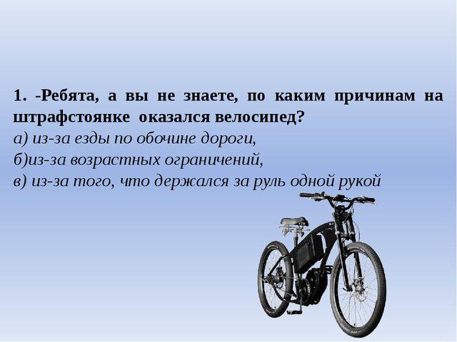 1. -Ребята, а вы не знаете, по каким причинам на штрафстоянке оказался велос...