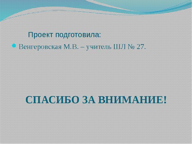 Проект подготовила: Венгеровская М.В. – учитель ШЛ № 27. СПАСИБО ЗА ВНИМАНИЕ!