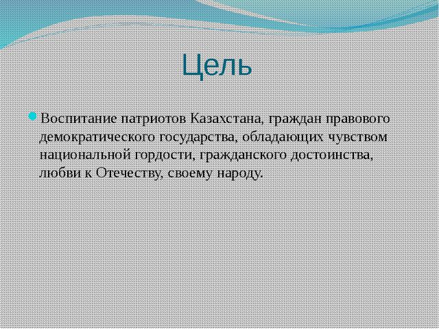 Цель Воспитание патриотов Казахстана, граждан правового демократического госу...