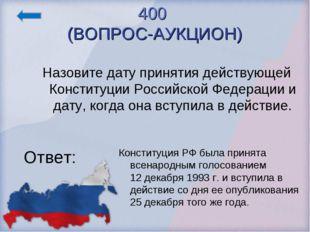 400 (ВОПРОС-АУКЦИОН) Ответ: Конституция РФ была принята всенародным голосован
