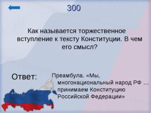 300 Как называется торжественное вступление к тексту Конституции. В чем его с