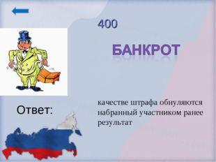 400 Ответ: качестве штрафа обнуляются набранный участником ранее результат
