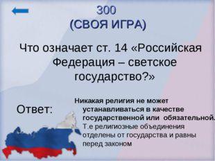 300 (СВОЯ ИГРА) Что означает ст. 14 «Российская Федерация – светское государс