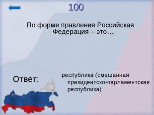 100 По форме правления Российская Федерация – это… Ответ: республика (смешанн